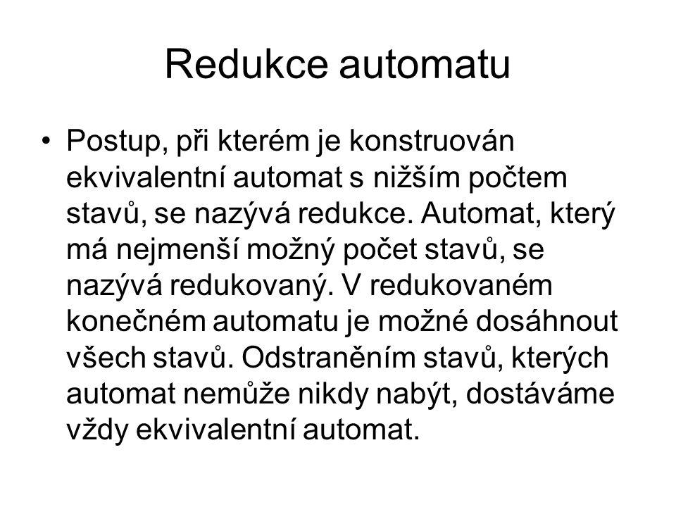 Redukce automatu Postup, při kterém je konstruován ekvivalentní automat s nižším počtem stavů, se nazývá redukce.