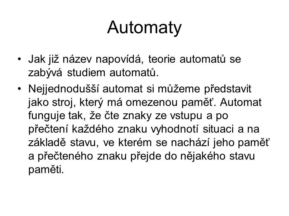 Automaty Jak již název napovídá, teorie automatů se zabývá studiem automatů.