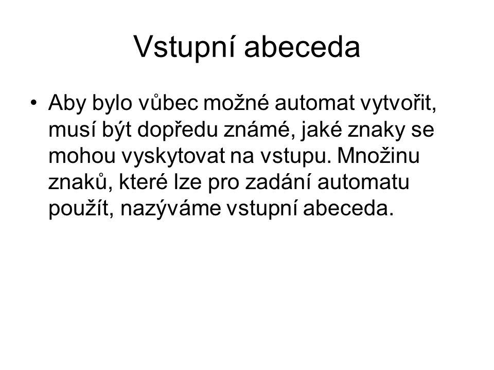 Vstupní abeceda Aby bylo vůbec možné automat vytvořit, musí být dopředu známé, jaké znaky se mohou vyskytovat na vstupu.