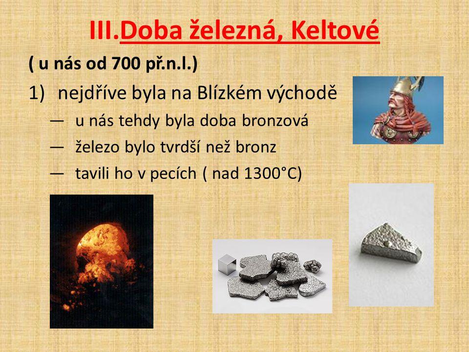 III.Doba železná, Keltové ( u nás od 700 př.n.l.) 1)nejdříve byla na Blízkém východě —u nás tehdy byla doba bronzová —železo bylo tvrdší než bronz —ta