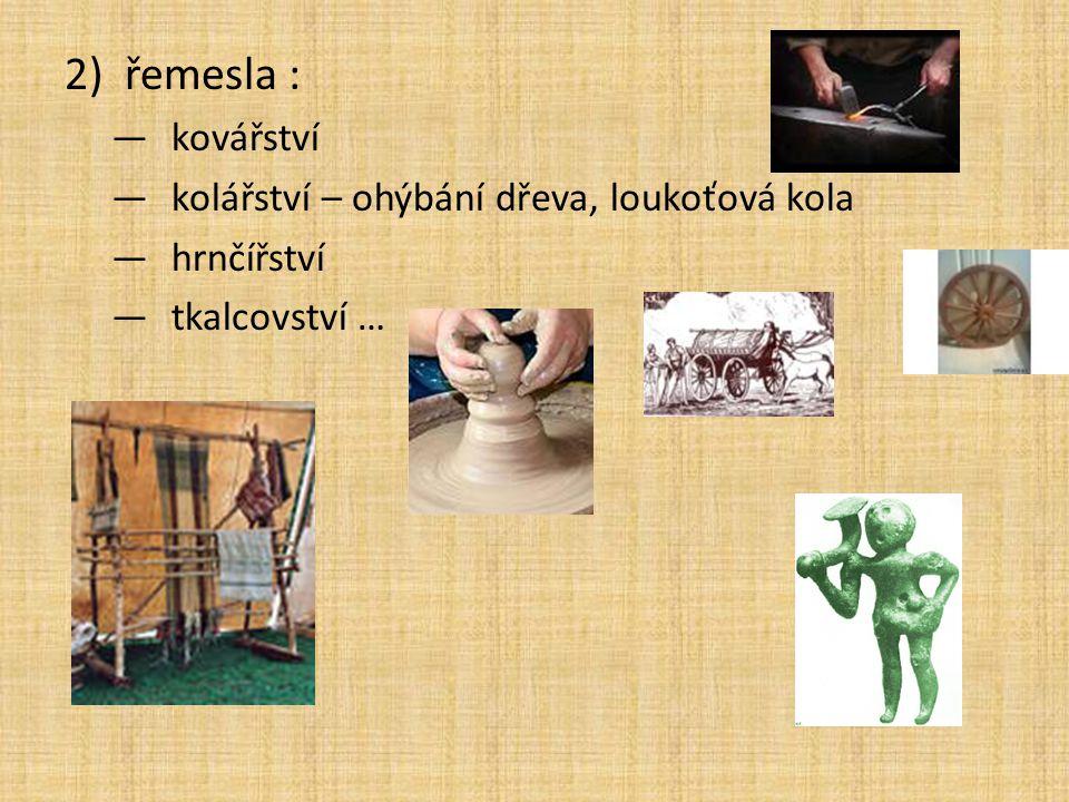 2)řemesla : —kovářství —kolářství – ohýbání dřeva, loukoťová kola —hrnčířství —tkalcovství …