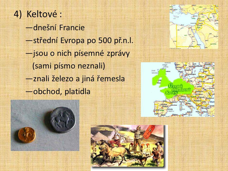 4)Keltové : —dnešní Francie —střední Evropa po 500 př.n.l. —jsou o nich písemné zprávy (sami písmo neznali) —znali železo a jiná řemesla —obchod, plat