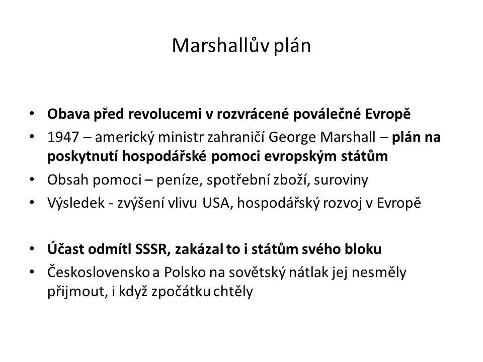 Marshallův plán Obava před revolucemi v rozvrácené poválečné Evropě 1947 – americký ministr zahraničí George Marshall – plán na poskytnutí hospodářské pomoci evropským státům Obsah pomoci – peníze, spotřební zboží, suroviny Výsledek - zvýšení vlivu USA, hospodářský rozvoj v Evropě Účast odmítl SSSR, zakázal to i státům svého bloku Československo a Polsko na sovětský nátlak jej nesměly přijmout, i když zpočátku chtěly