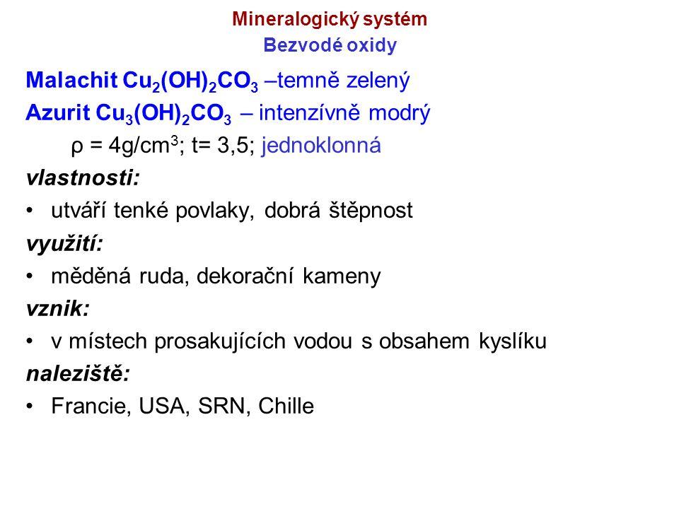 Mineralogický systém Bezvodé oxidy Malachit Cu 2 (OH) 2 CO 3 –temně zelený Azurit Cu 3 (OH) 2 CO 3 – intenzívně modrý ρ = 4g/cm 3 ; t= 3,5; jednoklonn