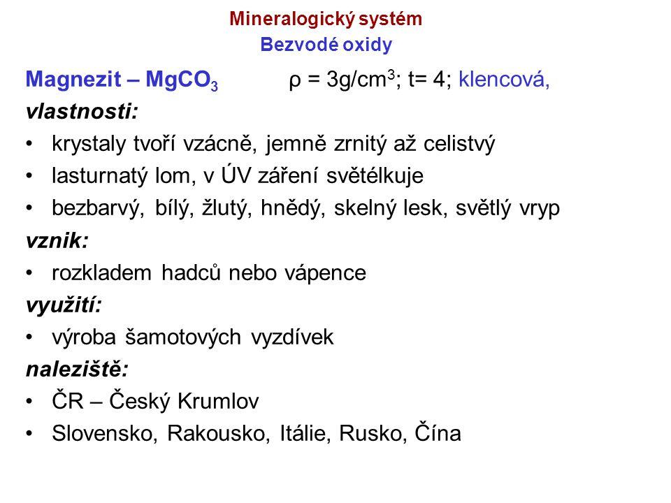 Mineralogický systém Bezvodé oxidy Magnezit – MgCO 3 ρ = 3g/cm 3 ; t= 4; klencová, vlastnosti: krystaly tvoří vzácně, jemně zrnitý až celistvý lasturn