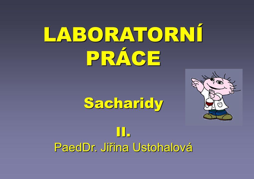 LABORATORNÍ PRÁCE Sacharidy II. PaedDr. Jiřina Ustohalová