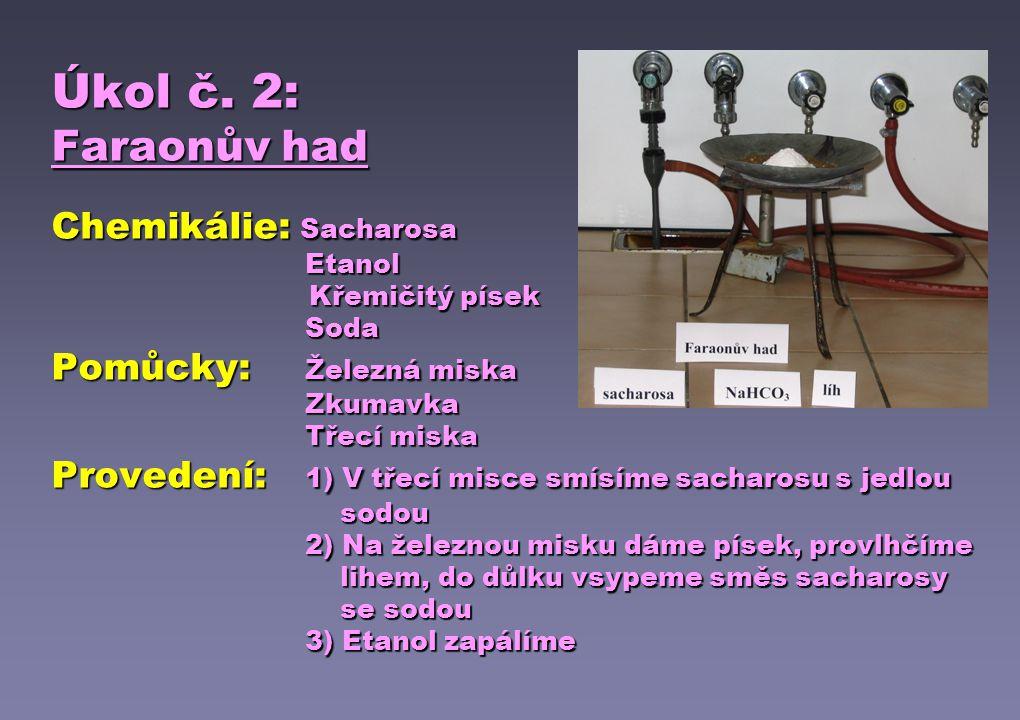 Úkol č. 2: Faraonův had Chemikálie: Sacharosa Etanol Křemičitý písek Soda Pomůcky:Železná miska Zkumavka Třecí miska Provedení:1) V třecí misce smísím