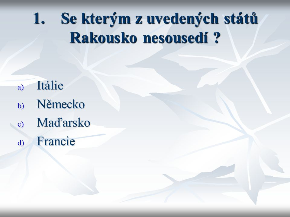 1. Se kterým z uvedených států Rakousko nesousedí a) Itálie b) Německo c) Maďarsko d) Francie