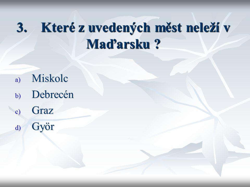 3. Které z uvedených měst neleží v Maďarsku a) Miskolc b) Debrecén c) Graz d) Györ