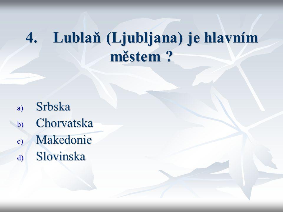 4. Lublaň (Ljubljana) je hlavním městem ? a) Srbska b) Chorvatska c) Makedonie d) Slovinska