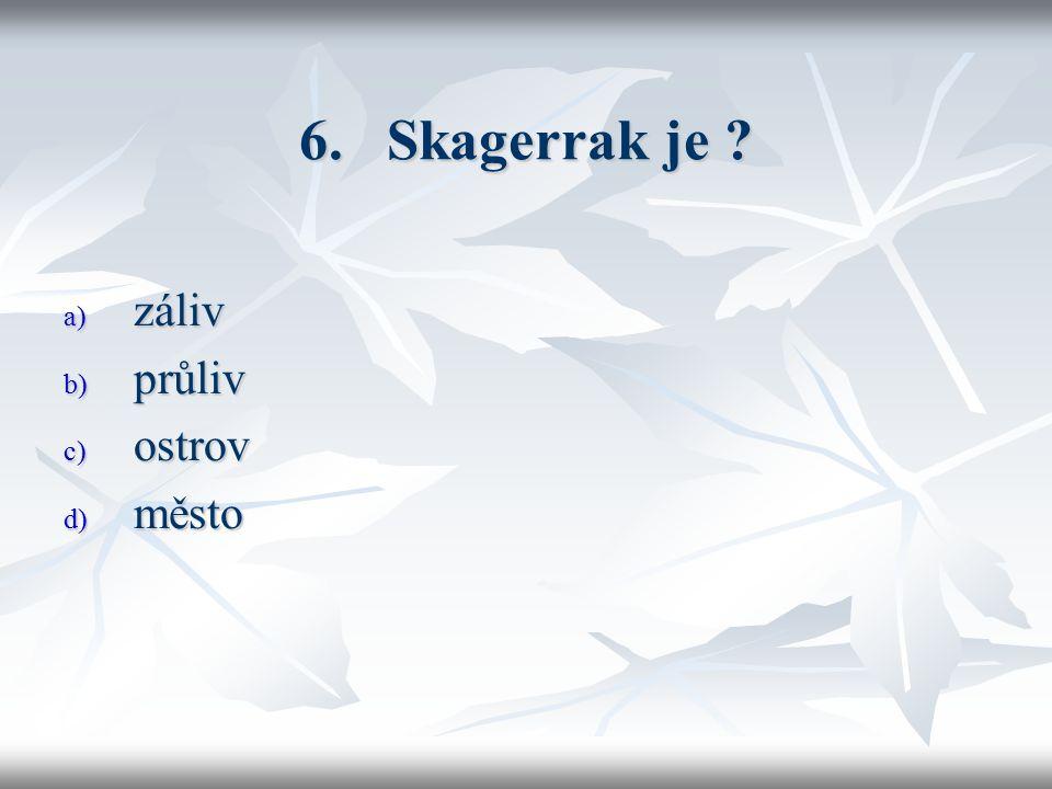 6. Skagerrak je a) záliv b) průliv c) ostrov d) město