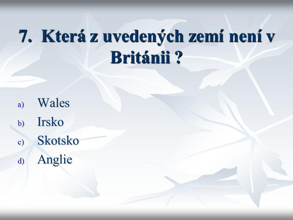7. Která z uvedených zemí není v Británii a) Wales b) Irsko c) Skotsko d) Anglie