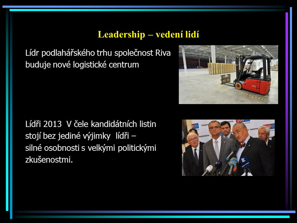 Leadership – vedení lidí Lídr podlahářského trhu společnost Riva buduje nové logistické centrum Lídři 2013 V čele kandidátních listin stojí bez jediné výjimky lídři – silné osobnosti s velkými politickými zkušenostmi.