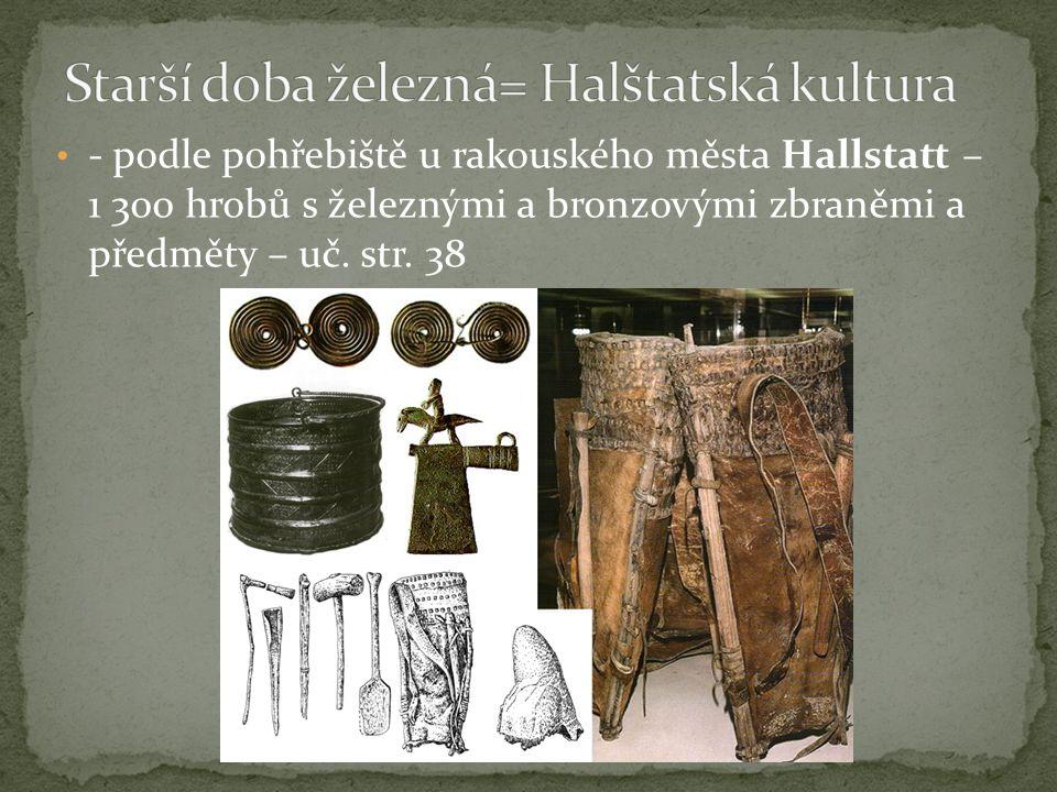 - podle pohřebiště u rakouského města Hallstatt – 1 300 hrobů s železnými a bronzovými zbraněmi a předměty – uč. str. 38