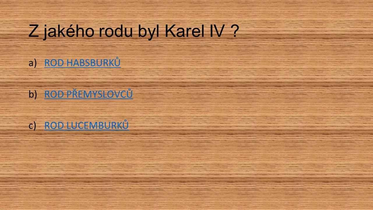 Z jakého rodu byl Karel IV ? a)ROD HABSBURKŮROD HABSBURKŮ b)ROD PŘEMYSLOVCŮROD PŘEMYSLOVCŮ c)ROD LUCEMBURKŮROD LUCEMBURKŮ