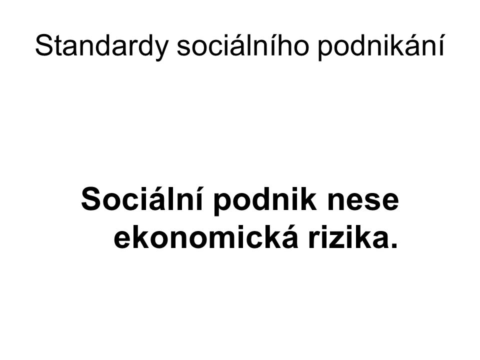 Standardy sociálního podnikání Sociální podnik nese ekonomická rizika.