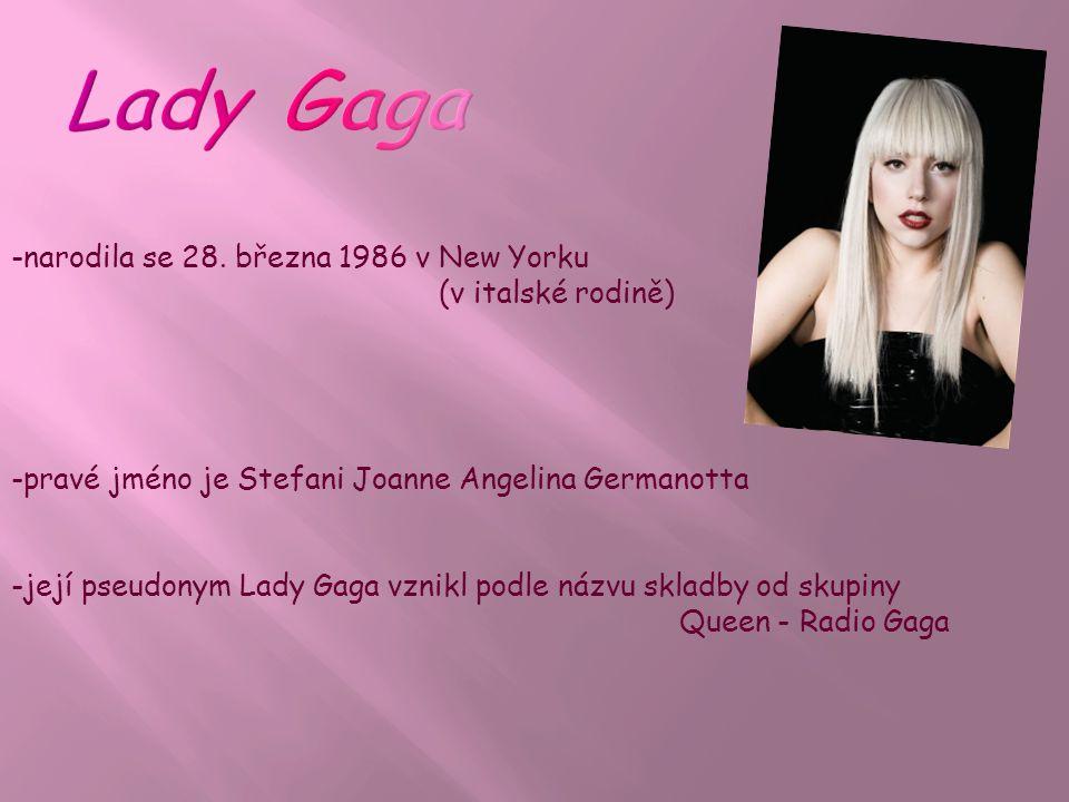 -pravé jméno je Stefani Joanne Angelina Germanotta -její pseudonym Lady Gaga vznikl podle názvu skladby od skupiny Queen - Radio Gaga -narodila se 28.