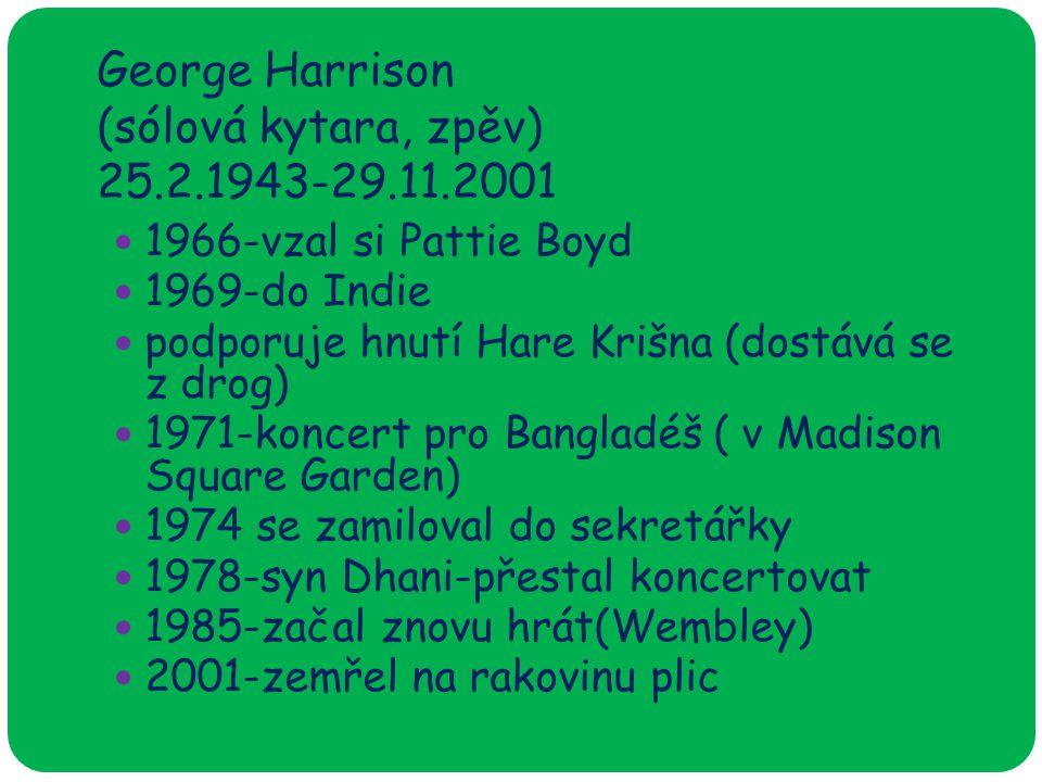 George Harrison (sólová kytara, zpěv) 25.2.1943-29.11.2001 1966-vzal si Pattie Boyd 1969-do Indie podporuje hnutí Hare Krišna (dostává se z drog) 1971-koncert pro Bangladéš ( v Madison Square Garden) 1974 se zamiloval do sekretářky 1978-syn Dhani-přestal koncertovat 1985-začal znovu hrát(Wembley) 2001-zemřel na rakovinu plic