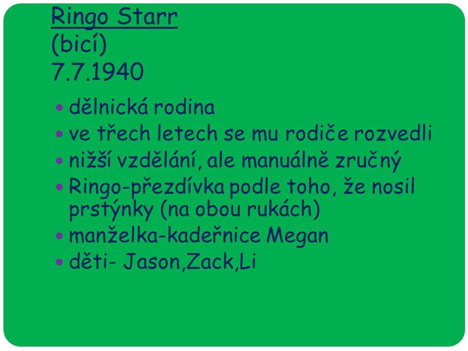 Ringo Starr (bicí) 7.7.1940 dělnická rodina ve třech letech se mu rodiče rozvedli nižší vzdělání, ale manuálně zručný Ringo-přezdívka podle toho, že nosil prstýnky (na obou rukách) manželka-kadeřnice Megan děti- Jason,Zack,Li