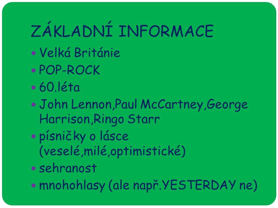 ZÁKLADNÍ INFORMACE Velká Británie POP-ROCK 60.léta John Lennon,Paul McCartney,George Harrison,Ringo Starr písničky o lásce (veselé,milé,optimistické) sehranost mnohohlasy (ale např.YESTERDAY ne)