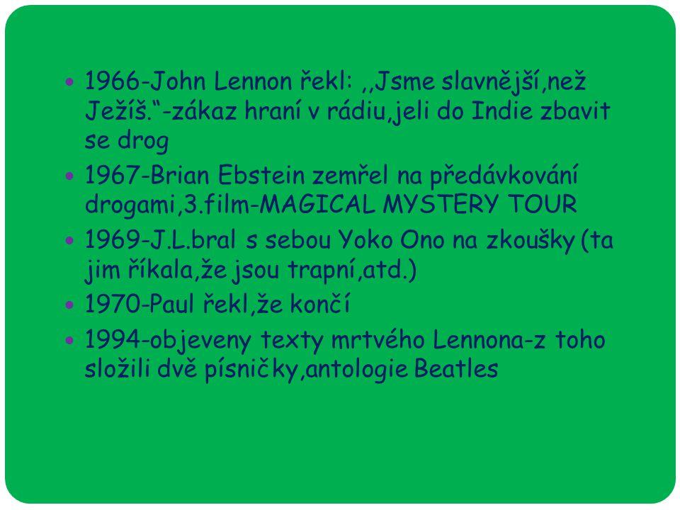 1966-John Lennon řekl:,,Jsme slavnější,než Ježíš. -zákaz hraní v rádiu,jeli do Indie zbavit se drog 1967-Brian Ebstein zemřel na předávkování drogami,3.film-MAGICAL MYSTERY TOUR 1969-J.L.bral s sebou Yoko Ono na zkoušky (ta jim říkala,že jsou trapní,atd.) 1970-Paul řekl,že končí 1994-objeveny texty mrtvého Lennona-z toho složili dvě písničky,antologie Beatles