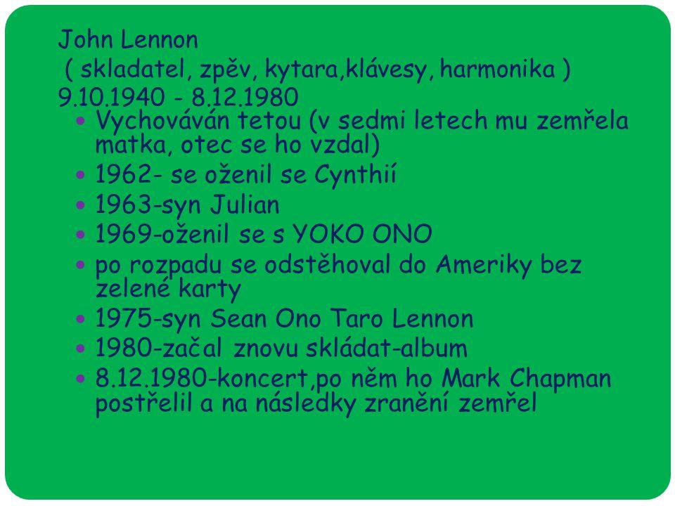 John Lennon ( skladatel, zpěv, kytara,klávesy, harmonika ) 9.10.1940 - 8.12.1980 Vychováván tetou (v sedmi letech mu zemřela matka, otec se ho vzdal) 1962- se oženil se Cynthií 1963-syn Julian 1969-oženil se s YOKO ONO po rozpadu se odstěhoval do Ameriky bez zelené karty 1975-syn Sean Ono Taro Lennon 1980-začal znovu skládat-album 8.12.1980-koncert,po něm ho Mark Chapman postřelil a na následky zranění zemřel