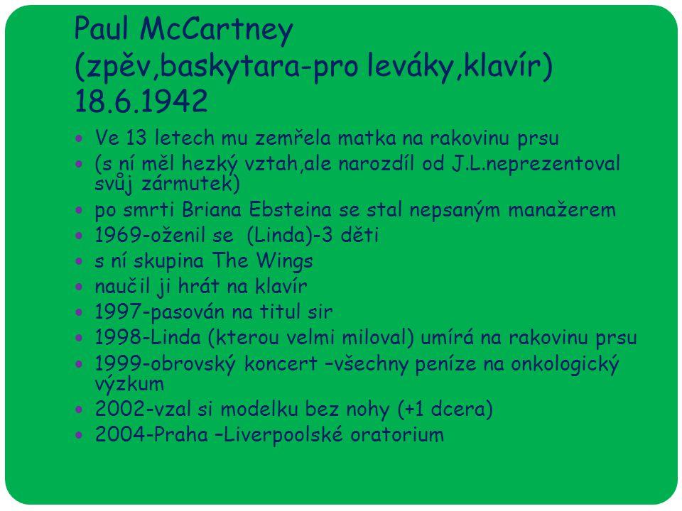 Paul McCartney (zpěv,baskytara-pro leváky,klavír) 18.6.1942 Ve 13 letech mu zemřela matka na rakovinu prsu (s ní měl hezký vztah,ale narozdíl od J.L.neprezentoval svůj zármutek) po smrti Briana Ebsteina se stal nepsaným manažerem 1969-oženil se (Linda)-3 děti s ní skupina The Wings naučil ji hrát na klavír 1997-pasován na titul sir 1998-Linda (kterou velmi miloval) umírá na rakovinu prsu 1999-obrovský koncert –všechny peníze na onkologický výzkum 2002-vzal si modelku bez nohy (+1 dcera) 2004-Praha –Liverpoolské oratorium