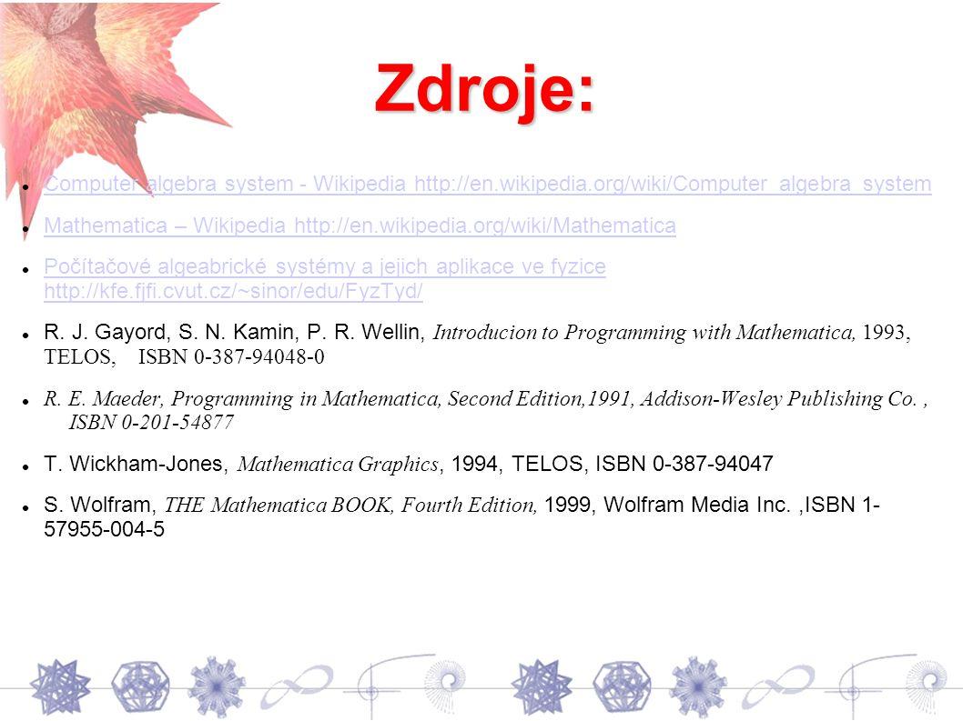 Zdroje: Computer algebra system - Wikipedia http://en.wikipedia.org/wiki/Computer_algebra_system Mathematica – Wikipedia http://en.wikipedia.org/wiki/Mathematica Počítačové algeabrické systémy a jejich aplikace ve fyzice http://kfe.fjfi.cvut.cz/~sinor/edu/FyzTyd/ Počítačové algeabrické systémy a jejich aplikace ve fyzice http://kfe.fjfi.cvut.cz/~sinor/edu/FyzTyd/ R.