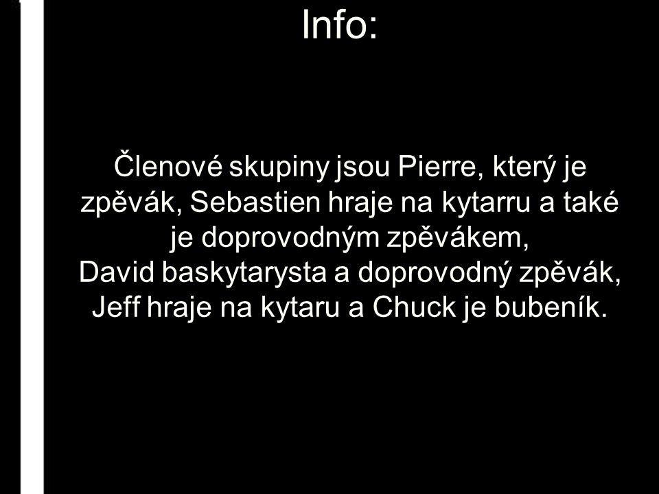 Info: Členové skupiny jsou Pierre, který je zpěvák, Sebastien hraje na kytarru a také je doprovodným zpěvákem, David baskytarysta a doprovodný zpěvák, Jeff hraje na kytaru a Chuck je bubeník.