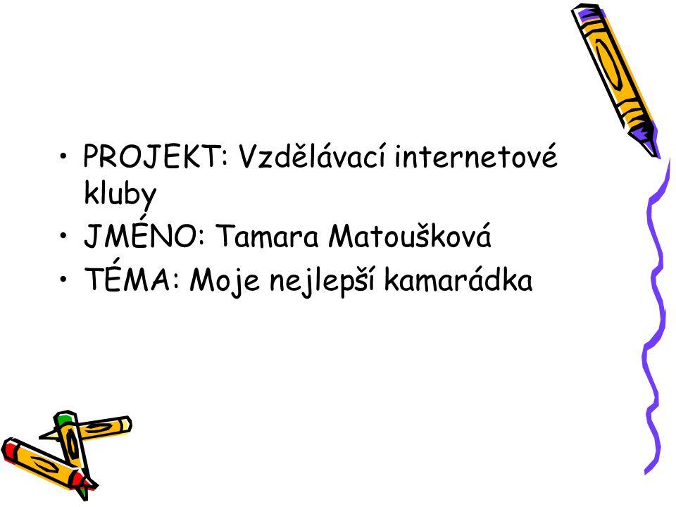 PROJEKT: Vzdělávací internetové kluby JMÉNO: Tamara Matoušková TÉMA: Moje nejlepší kamarádka