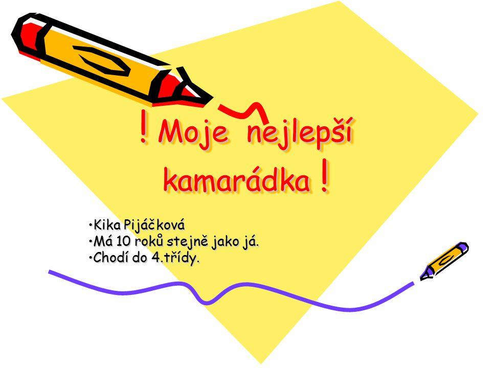 ! Moje nejlepší kamarádka ! Kika PijáčkováKika Pijáčková Má 10 roků stejně jako já.Má 10 roků stejně jako já. Chodí do 4.třídy.Chodí do 4.třídy.