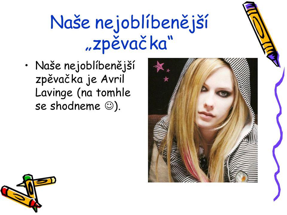 """Naše nejoblíbenější """"zpěvačka"""" Naše nejoblíbenější zpěvačka je Avril Lavinge (na tomhle se shodneme )."""