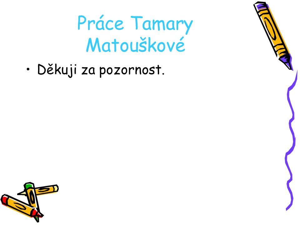 Práce Tamary Matouškové Děkuji za pozornost.