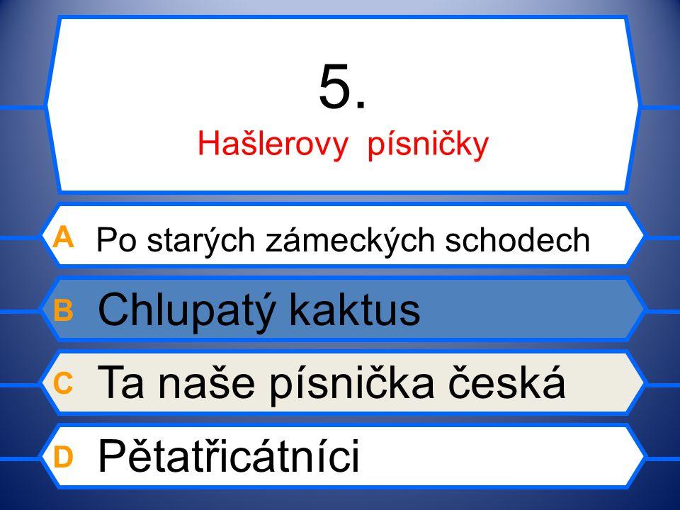 5. Hašlerovy písničky A Po starých zámeckých schodech B Chlupatý kaktus C Ta naše písnička česká D Pětatřicátníci