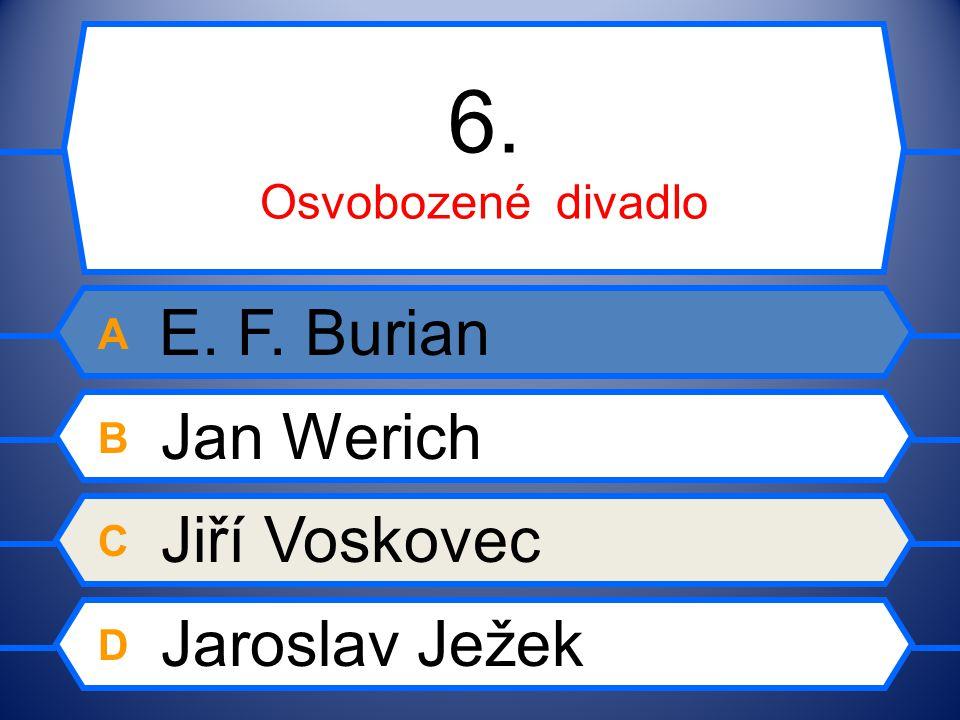 6. Osvobozené divadlo A E. F. Burian B Jan Werich C Jiří Voskovec D Jaroslav Ježek