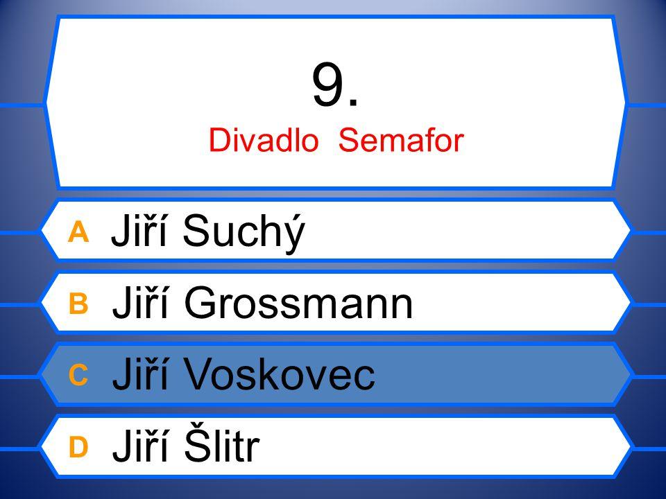 9. Divadlo Semafor A Jiří Suchý B Jiří Grossmann C Jiří Voskovec D Jiří Šlitr