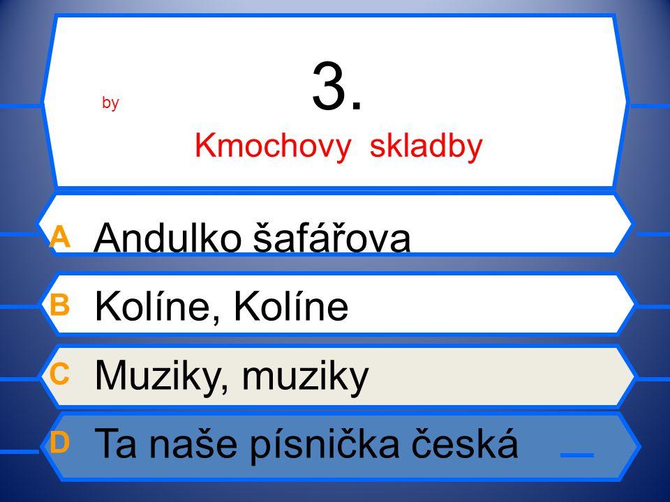 3. Kmochovy skladby A Andulko šafářova B Kolíne, Kolíne C Muziky, muziky D Ta naše písnička česká