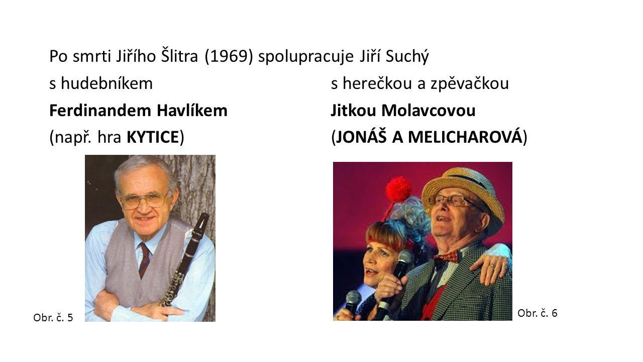 Po smrti Jiřího Šlitra (1969) spolupracuje Jiří Suchý s hudebníkem s herečkou a zpěvačkou Ferdinandem Havlíkem Jitkou Molavcovou (např.
