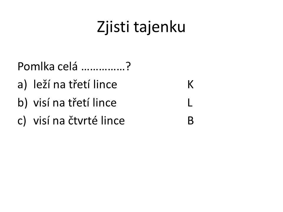 Zjisti tajenku Pomlka celá ……………? a)leží na třetí linceK b)visí na třetí linceL c)visí na čtvrté linceB