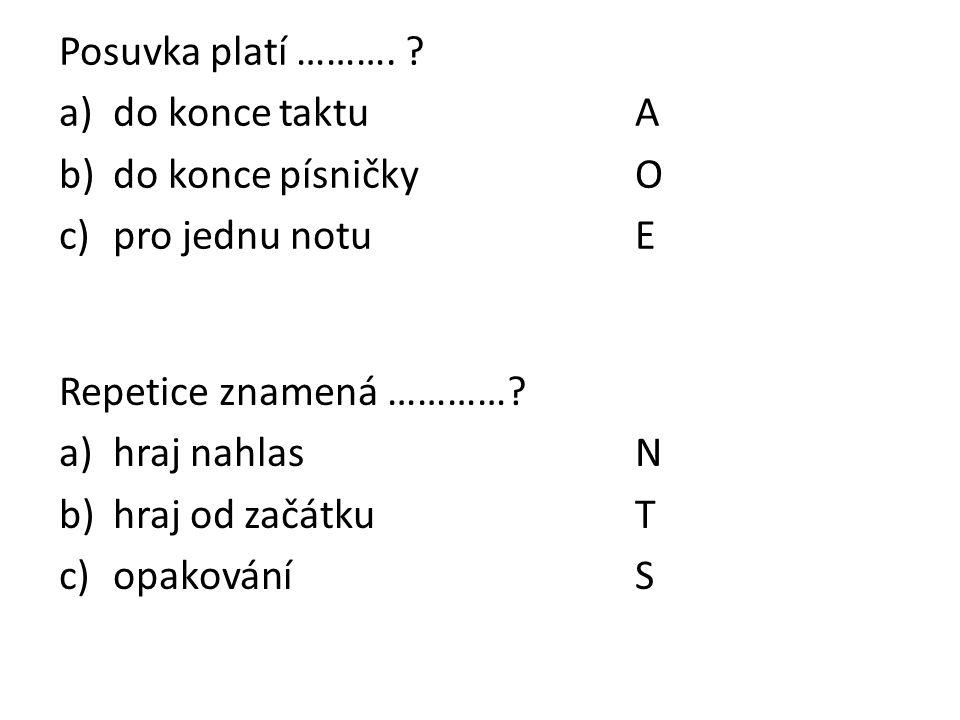 Posuvka platí ………. ? a)do konce taktuA b)do konce písničkyO c)pro jednu notuE Repetice znamená …………? a)hraj nahlasN b)hraj od začátkuT c)opakováníS