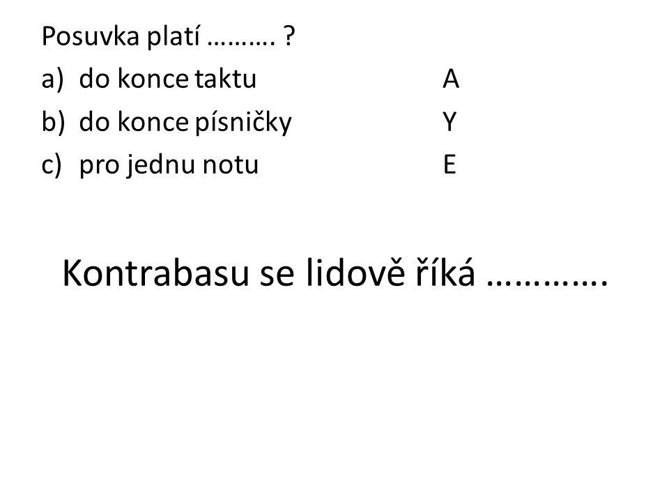 Posuvka platí ………. ? a)do konce taktuA b)do konce písničkyY c)pro jednu notuE Kontrabasu se lidově říká ………….