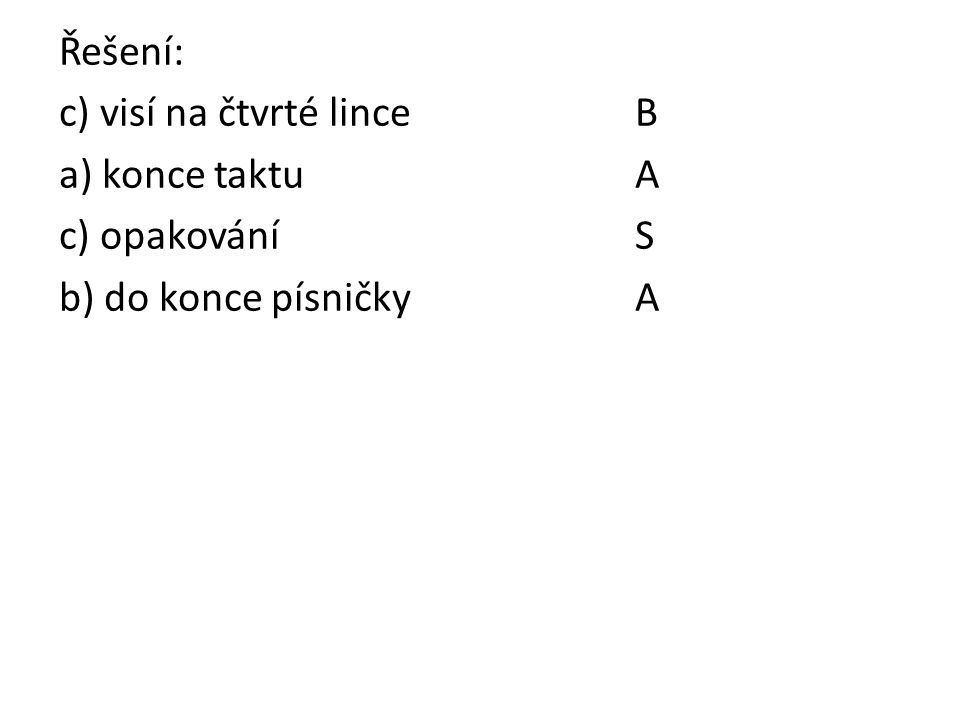 Řešení: c) visí na čtvrté lince B a) konce taktuA c) opakováníS b) do konce písničkyA