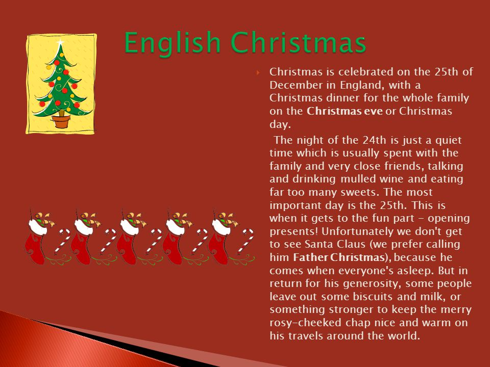  Christmas is celebrated on the 25th of December in England, with a Christmas dinner for the whole family on the Christmas eve or Christmas day. The