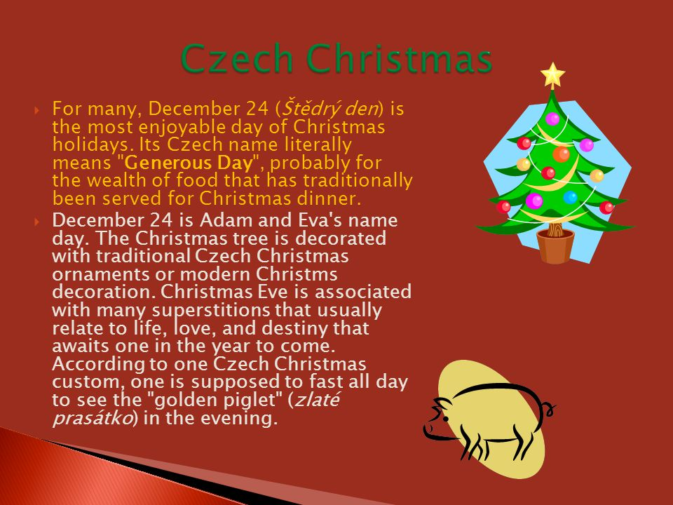  For many, December 24 (Štědrý den) is the most enjoyable day of Christmas holidays. Its Czech name literally means