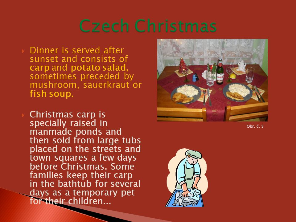  Dinner is served after sunset and consists of carp and potato salad, sometimes preceded by mushroom, sauerkraut or fish soup.  Christmas carp is sp