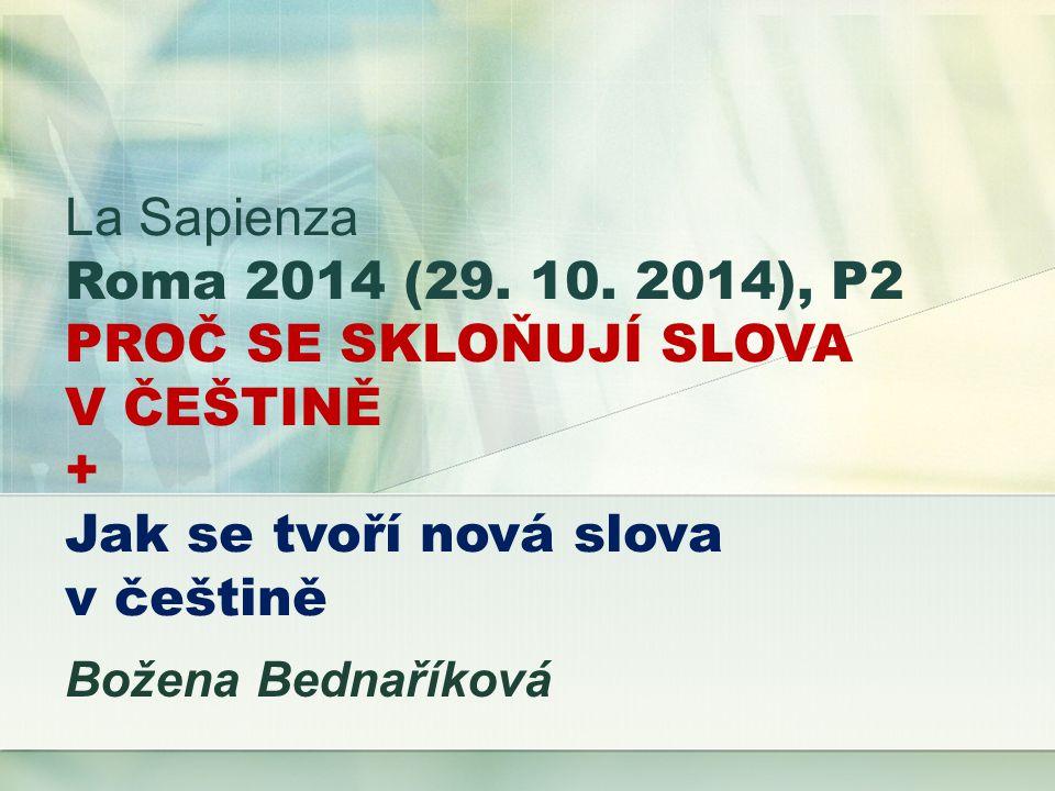 La Sapienza Roma 2014 (29. 10. 2014), P2 PROČ SE SKLOŇUJÍ SLOVA V ČEŠTINĚ + Jak se tvoří nová slova v češtině Božena Bednaříková