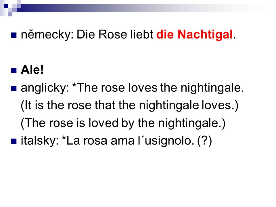 německy: Die Rose liebt die Nachtigal. Ale! anglicky: *The rose loves the nightingale. (It is the rose that the nightingale loves.) (The rose is loved