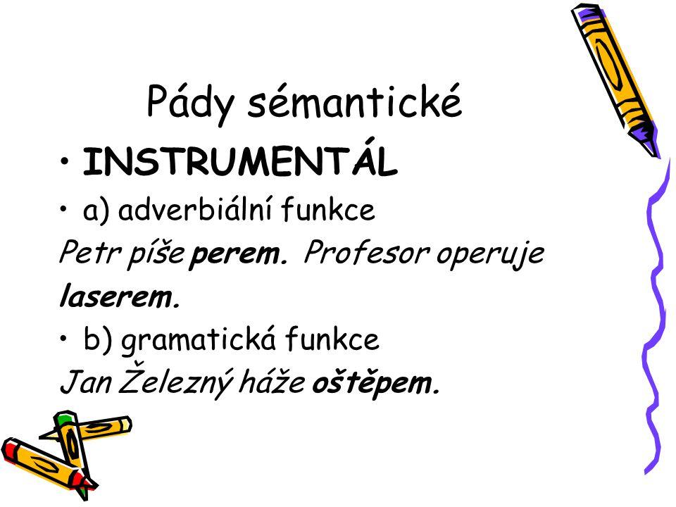 Pády sémantické INSTRUMENTÁL a) adverbiální funkce Petr píše perem. Profesor operuje laserem. b) gramatická funkce Jan Železný háže oštěpem.