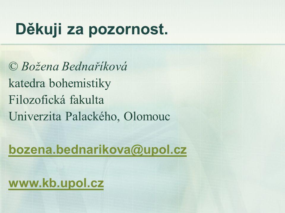 Děkuji za pozornost. © Božena Bednaříková katedra bohemistiky Filozofická fakulta Univerzita Palackého, Olomouc bozena.bednarikova@upol.cz www.kb.upol