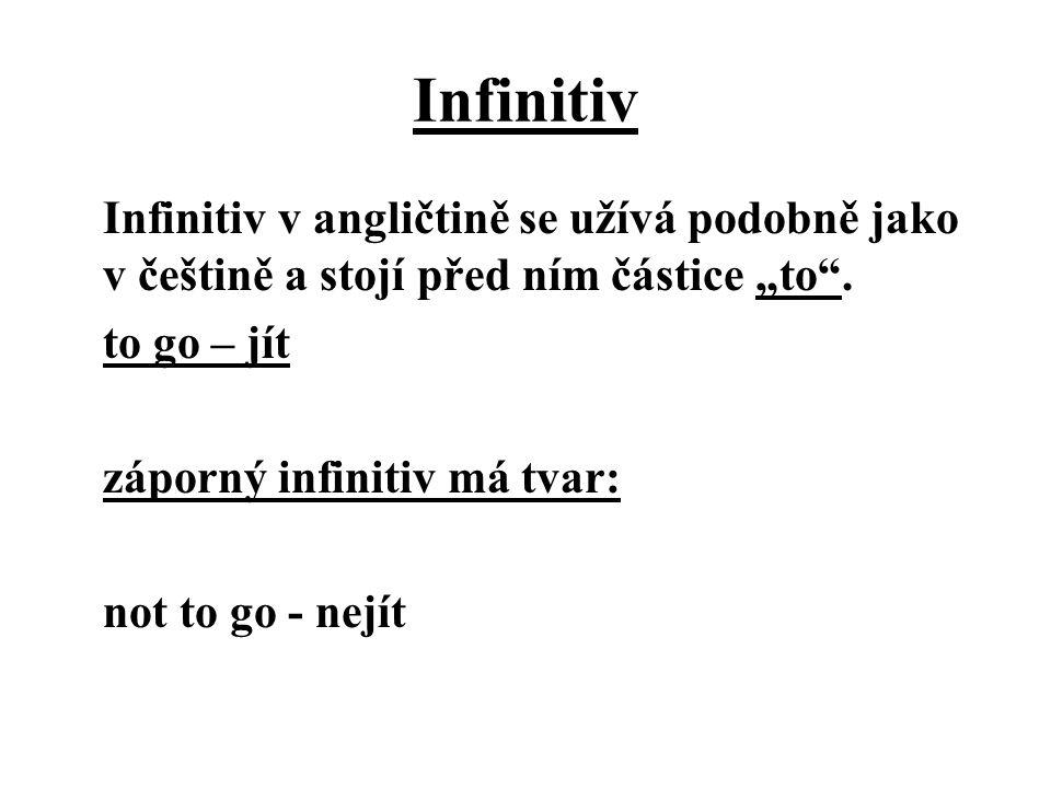 """Infinitiv Infinitiv v angličtině se užívá podobně jako v češtině a stojí před ním částice """"to"""". to go – jít záporný infinitiv má tvar: not to go - nej"""